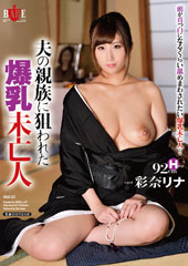 before夫の親族に狙われた爆乳未亡人 彩奈リナafter