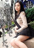 ザ☆ノンフィクションこの韓国美女でAV撮りました。11人4時間