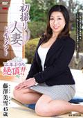 初撮り人妻ドキュメント 藤澤美雪 45歳