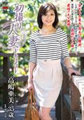 初撮り人妻ドキュメント 高嶋亜美 35歳