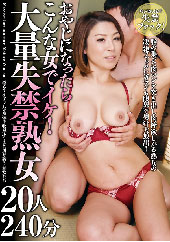 beforeおやじになったらこんな女でイケ!大量失禁熟女20人240分after