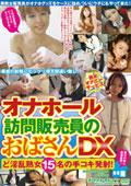 オナホール訪問販売員のおばさんDX ど淫乱熟女15名の手コキ発射!