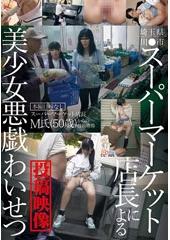 埼玉県川●市スーパーマーケット店長による美少女悪戯わいせつ投稿映像