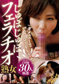 「ダメェェー!!で、でるぅ〜〜〜〜!!」じゅぽじゅぽフェラチオ熟女30人