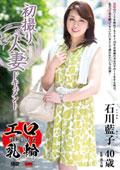 初撮り人妻ドキュメント 石川藍子 40歳