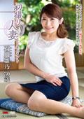 初撮り人妻ドキュメント 石川雛乃 30歳