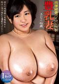 豊乳妻 Iカップ・バスト115cm 肉弾絶倫パイパン性獣 ふじこ 46歳
