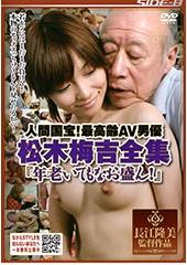 人間国宝!最高齢AV男優 松木梅吉全集『年老いてもなお盛ん!』