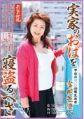 実家のおばを寝盗るべさ 甲府の100cm爆乳叔母 富岡亜澄 62歳