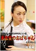 さり気ない素振りがやけにソソる美容室のおばちゃんとヤリたい総集編Vol.1