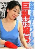 友達のお母さんはノーブラ巨乳アカスリ嬢(5)〜最高にエロいパイオツをまさぐって一発お願いしたい!