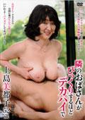 隣のおばさんがびっくりするほどデカパイで 上島美都子 52歳